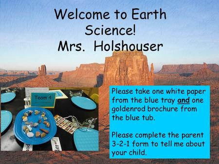 Welcome to Earth Science! Mrs. Holshouser Please take one white paper from the blue tray and one goldenrod brochure from the blue tub. Please complete.