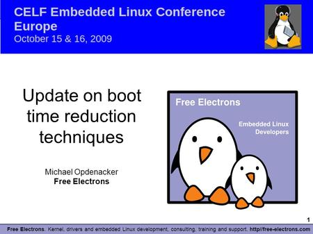 1 Free Electrons. Kernel, drivers and embedded Linux development, consulting, training and support. http//free-electrons.com ELCE 2009 Update on boot time.