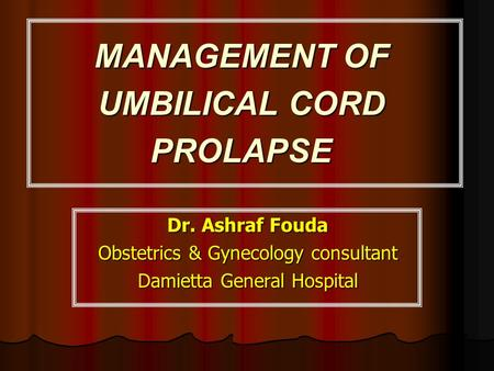 MANAGEMENT OF UMBILICAL CORD PROLAPSE Dr. Ashraf Fouda Obstetrics & Gynecology consultant Damietta General Hospital.