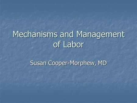 Mechanisms and Management of Labor Susan Cooper-Morphew, MD.