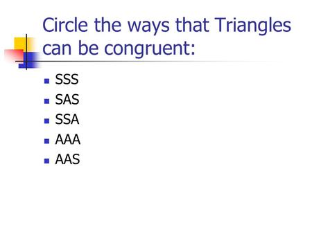 Circle the ways that Triangles can be congruent: SSS SAS SSA AAA AAS.