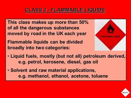 CLASS 3 - FLAMMABLE LIQUIDS This class makes up more than 50% of all the dangerous substances moved by road in the UK each year Flammable liquids can be.