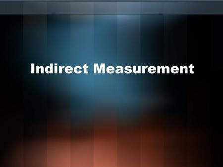 Indirect Measurement. Indirect Measurement: Allows you to use properties of similar polygons to find distances or lengths that are difficult to measure.