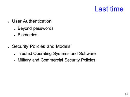 9- 1 Last time ● User Authentication ● Beyond passwords ● Biometrics ● Security Policies and Models ● Trusted Operating Systems and Software ● Military.