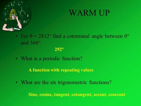 WARM UP For θ = 2812° find a coterminal angle between 0° and 360°. What is a periodic function? What are the six trigonometric functions? 292° A function.