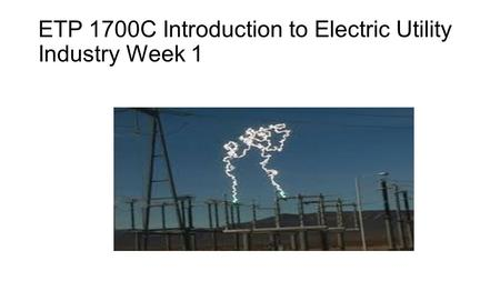 ETP 1700C Introduction to Electric Utility Industry Week 1.