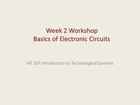 IAT 267 Introduction to Technological Systems 1 Week 2 Workshop Basics of Electronic Circuits.