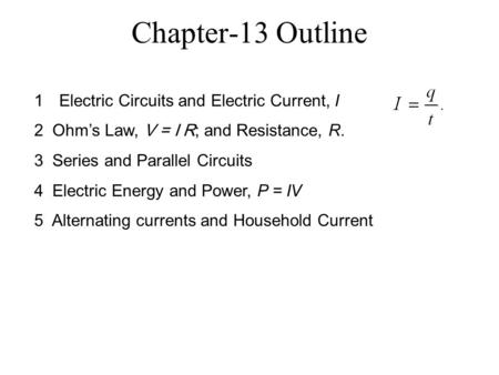 Chapter-13 Outline 1Electric Circuits and Electric Current, I 2 Ohm's Law, V = I R; and Resistance, R. 3 Series and Parallel Circuits 4 Electric Energy.