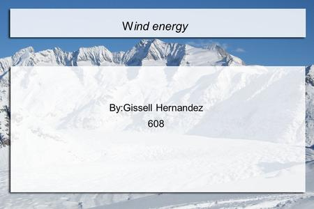 Wind energy By:Gissell Hernandez 608. What is Wind Energy? ● Wind energy is energy that is caused by the uneven heating of earths surface,by the sun.One.