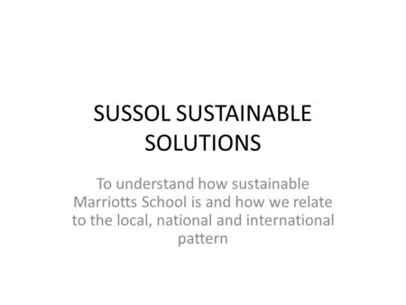 SUSSOL SUSTAINABLE SOLUTIONS To understand how sustainable Marriotts School is and how we relate to the local, national and international pattern.