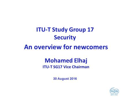 ITU-T Study Group 17 <strong>Security</strong> An overview for newcomers Mohamed Elhaj ITU-T SG17 Vice Chairman 30 August 2016.