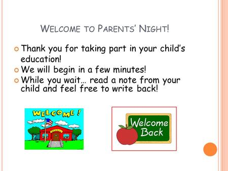 W ELCOME TO P ARENTS ' N IGHT ! Thank you for taking part in your child's education! We will begin in a few minutes! While you wait… read a note from your.