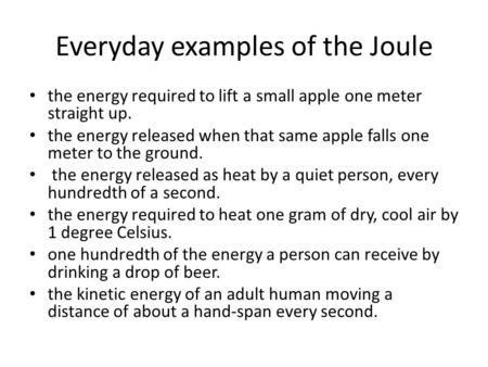 Everyday examples of the Joule the energy required to lift a small apple one meter straight up. the energy released when that same apple falls one meter.