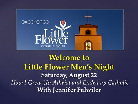 Welcome to Little Flower Men's Night Saturday, August 22 How I Grew Up Atheist and Ended up Catholic With Jennifer Fulwiler.