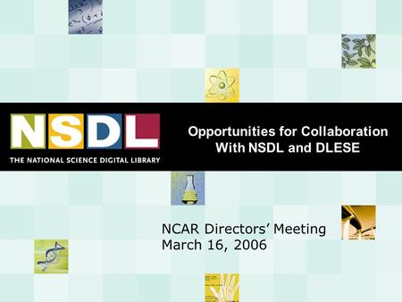 Opportunities for Collaboration With NSDL and DLESE NCAR Directors' Meeting March 16, 2006.