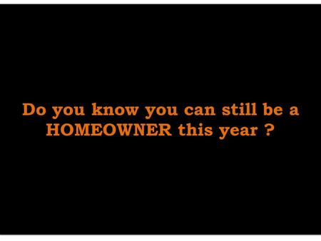Do you know you can still be a HOMEOWNER this year ? Do you know you can still be a HOMEOWNER this year ?