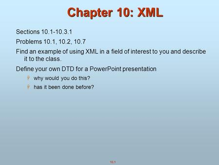 10.1 Chapter 10: XML Sections 10.1-10.3.1 Problems 10.1, 10.2, 10.7 Find an example of using XML in a field of interest to you and describe it to the class.