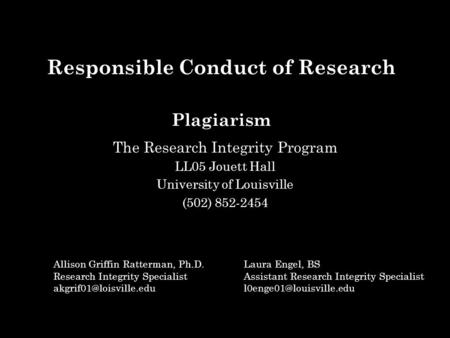 Responsible Conduct of Research Plagiarism The Research Integrity Program LL05 Jouett Hall University of Louisville (502) 852-2454 Allison Griffin Ratterman,
