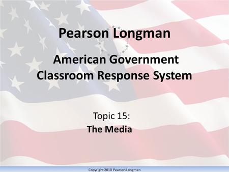 Pearson Longman American Government Classroom Response System Topic 15: The Media Copyright 2010 Pearson Longman.