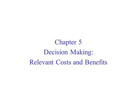 Chapter 5 Decision Making: Relevant Costs and Benefits.