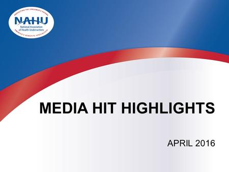 MEDIA HIT HIGHLIGHTS APRIL 2016. BY THE NUMBERS  In April, NAHU received more than 217 press hits.  In March, NAHU received more than 543 press hits.