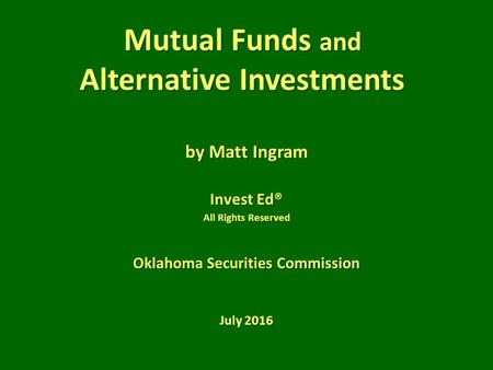 Mutual Funds and Alternative Investments by Matt Ingram Invest Ed® All Rights Reserved Oklahoma Securities Commission July 2016.