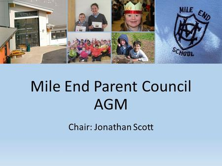 Mile End Parent Council AGM Chair: Jonathan Scott.