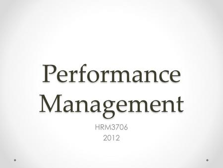 Performance Management HRM3706 2012. Content Managing employee performance o Performance management in context o Performance management process o Performance.
