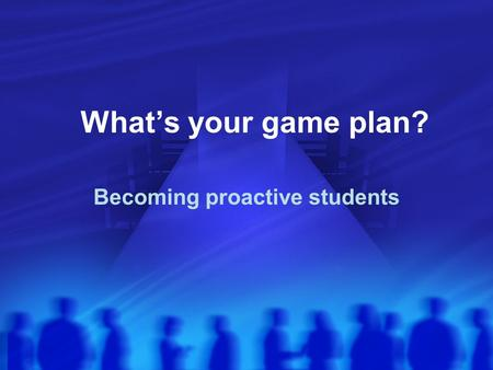 What's your game plan? Becoming proactive students.