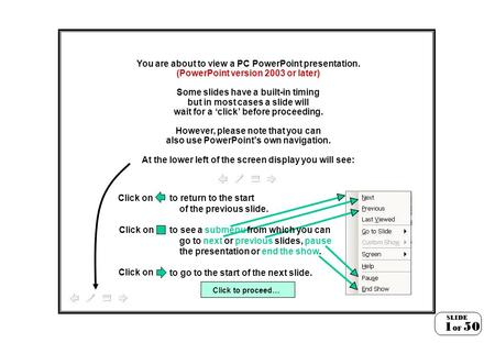 You are about to view a PC PowerPoint presentation. (PowerPoint version 2003 or later) Some slides have a built-in timing but in most cases a slide will.