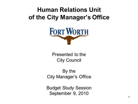 1 Human Relations Unit of the City Manager's Office Presented to the City Council By the City Manager's Office Budget Study Session September 9, 2010.