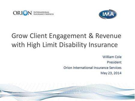 Grow Client Engagement & Revenue with High Limit Disability Insurance William Cole President Orion International Insurance Services May 23, 2014.