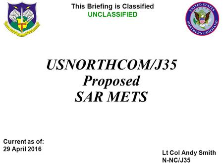 Lt Col Andy Smith N-NC/J35 This Briefing is Classified UNCLASSIFIED USNORTHCOM/J35 Proposed SAR METS Current as of: 29 April 2016.