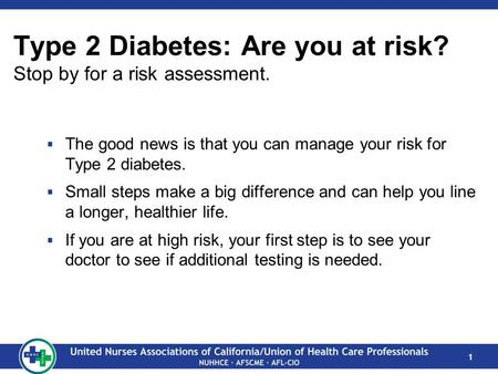 1 Type 2 Diabetes: Are you at risk? Stop by for a risk assessment.  The good news is that you can manage your risk for Type 2 diabetes.  Small steps.