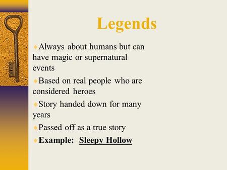Legends  Always about humans but can have magic or supernatural events  Based on real people who are considered heroes  Story handed down for many years.