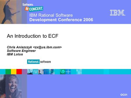 IBM Rational Software Development Conference 2006 OC01 © 2006 IBM Corporation ® An Introduction to ECF Chris Aniszczyk Software Engineer IBM Lotus.
