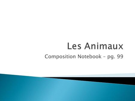 Composition Notebook – pg. 99. 1. Un lion = lion 2. Un chat = a cat 3. Un lézard = a lizard 4. Une poule = a hen (chicken) 5. Une pie = a magpie 6. Un.