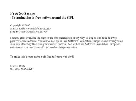 Free Software - Introduction to free software and the GPL Copyright © 2007 Marcus Rejås Free Software Foundation Europe I hereby grant everyone the right.