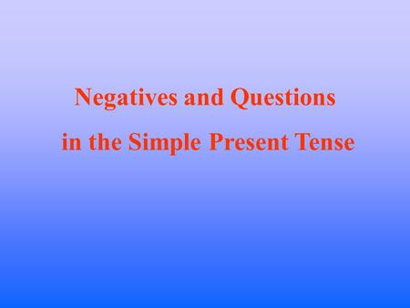 Negatives and Questions in the Simple Present Tense.