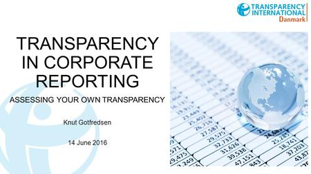 TRANSPARENCY IN CORPORATE REPORTING ASSESSING YOUR OWN TRANSPARENCY Knut Gotfredsen 14 June 2016.