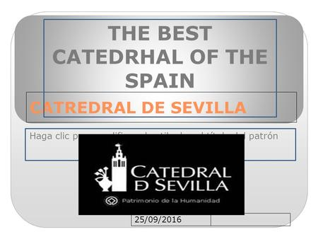 Haga clic para modificar el estilo de subtítulo del patrón 25/09/2016 CATREDRAL DE SEVILLA THE BEST CATEDRHAL OF THE SPAIN.