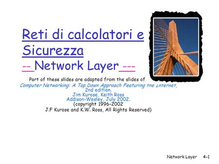 Network Layer4-1 Reti di calcolatori e Sicurezza -- Network <strong>Layer</strong> --- Part of these slides are adapted from the slides of the book: Computer Networking: