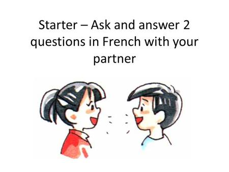Starter – Ask and answer 2 questions in French with your partner.
