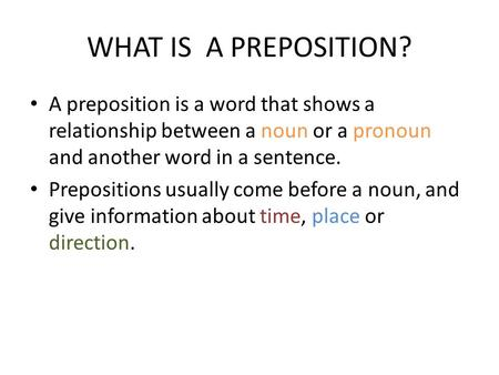 WHAT IS A PREPOSITION? A preposition is a word that shows a relationship between a noun or a pronoun and another word in a sentence. Prepositions usually.