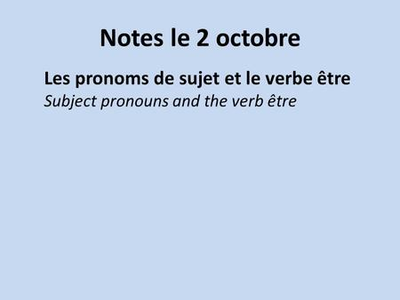 Notes le 2 octobre Les pronoms de sujet et le verbe être Subject pronouns and the verb être.