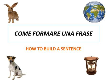 COME FORMARE UNA FRASE HOW TO BUILD A SENTENCE. FIRST… YOU WILL NEED A SUBJECT ( WHO PERFORMS THE ACTION) Generic NOUNS : TREE, BOOK, CINEMA Proper NOUNS.