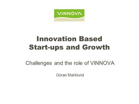 Innovation Based Start-ups and Growth Challenges and the role of VINNOVA Göran Marklund.