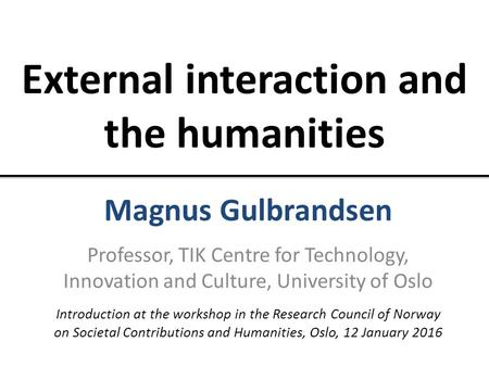 External interaction and the humanities Magnus Gulbrandsen Professor, TIK Centre for Technology, Innovation and Culture, University of Oslo Introduction.