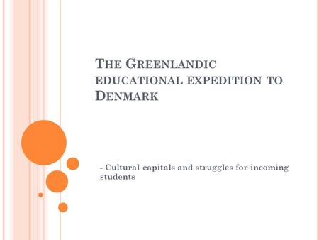 T HE G REENLANDIC EDUCATIONAL EXPEDITION TO D ENMARK - Cultural capitals and struggles for incoming students.