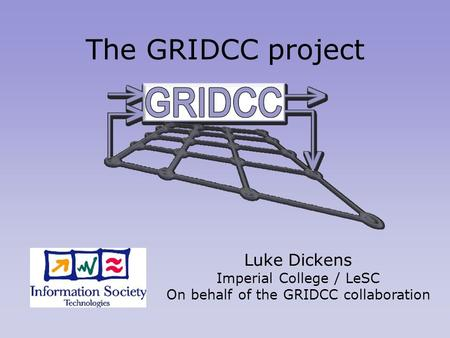 The GRIDCC project Luke Dickens Imperial College / LeSC On behalf of the GRIDCC collaboration.